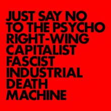 5055300389329 JUST SAY NO TO THE PSYCHO RIGHT-WING CAPITALIST FASCIST INDU